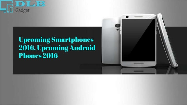 Upcoming Smartphones 2016, Upcoming Android Phones 2016