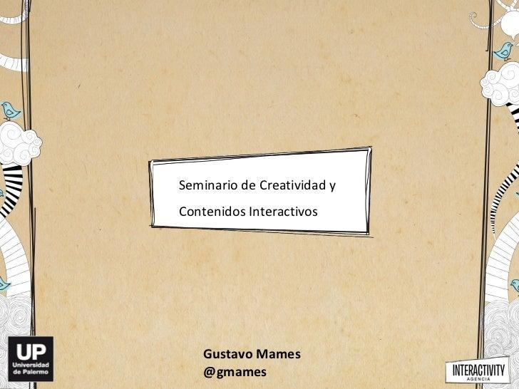 Seminario de Creatividad yContenidos Interactivos    Gustavo Mames    @gmames