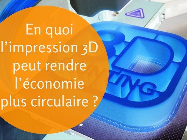 En quoi l'impression 3D peut rendre l'économie plus circulaire ?