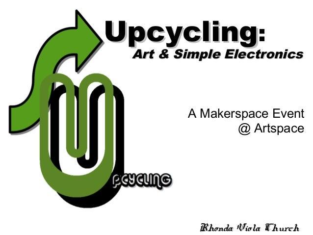 A Makerspace Event @ Artspace Rhonda Viola ChurchRhonda Viola Church UpcyclingUpcycling: Art & Simple ElectronicsArt & Sim...