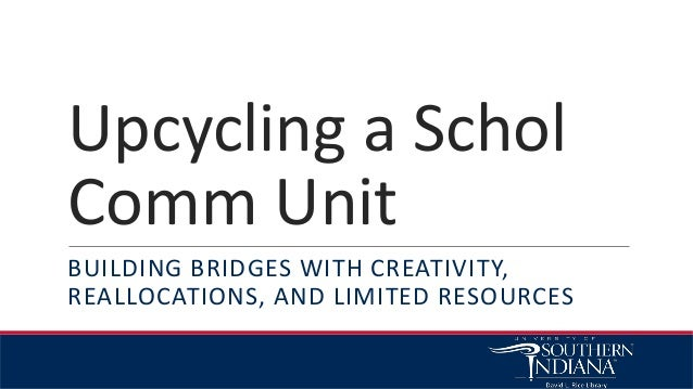 Upcycling a Schol Comm Unit BUILDING BRIDGES WITH CREATIVITY, REALLOCATIONS, AND LIMITED RESOURCES