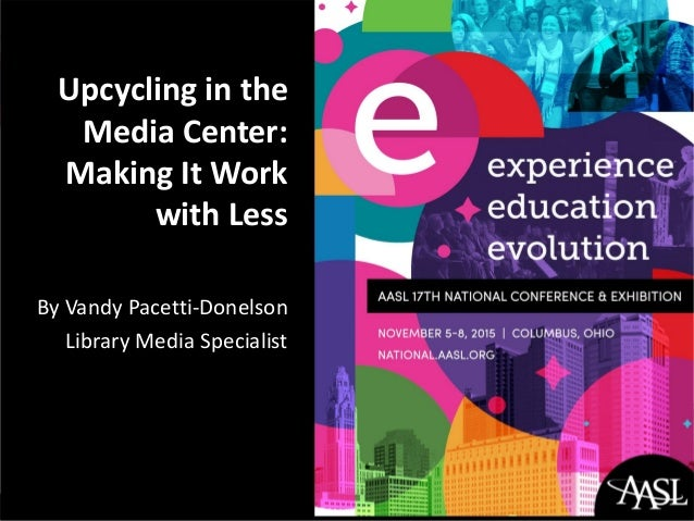Upcycling in the Media Center: Making It Work with Less By Vandy Pacetti-Donelson Library Media Specialist