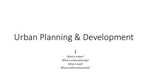Urban Planning & Development 1 What is urban? What is urban planning? What is land? What is built environment?