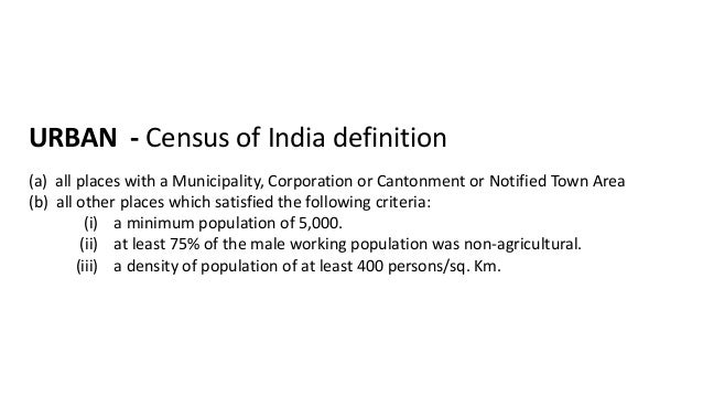 URBAN - Census of India definition (a) all places with a Municipality, Corporation or Cantonment or Notified Town Area (b)...