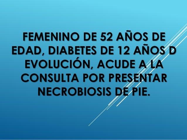 FEMENINO DE 52 AÑOS DE EDAD, DIABETES DE 12 AÑOS D EVOLUCIÓN, ACUDE A LA CONSULTA POR PRESENTAR NECROBIOSIS DE PIE.