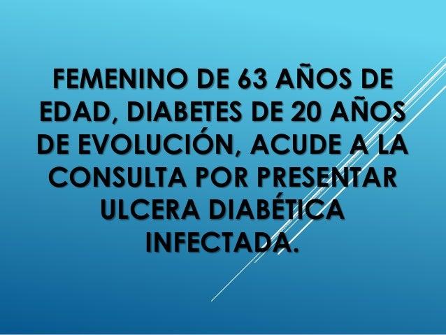 FEMENINO DE 63 AÑOS DE EDAD, DIABETES DE 20 AÑOS DE EVOLUCIÓN, ACUDE A LA CONSULTA POR PRESENTAR ULCERA DIABÉTICA INFECTAD...