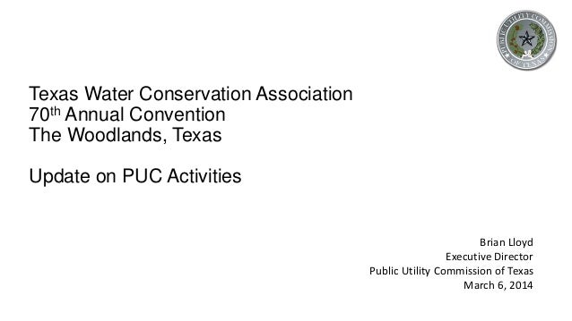 Texas Water Conservation Association 70th Annual Convention The Woodlands, Texas Update on PUC Activities Brian Lloyd Exec...