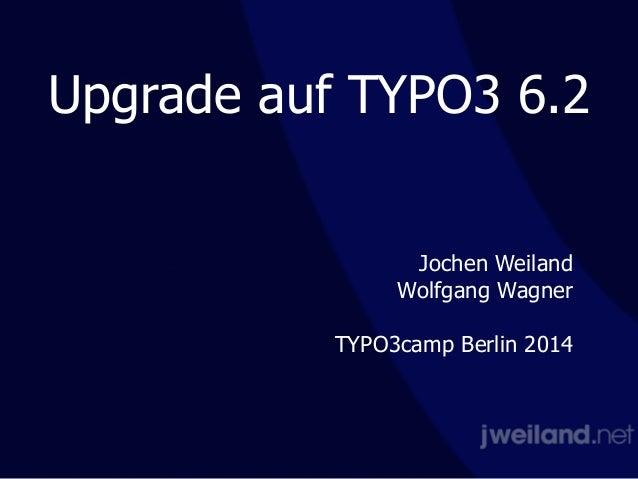 Upgrade auf TYPO3 6.2 Jochen Weiland Wolfgang Wagner ! TYPO3camp Berlin 2014