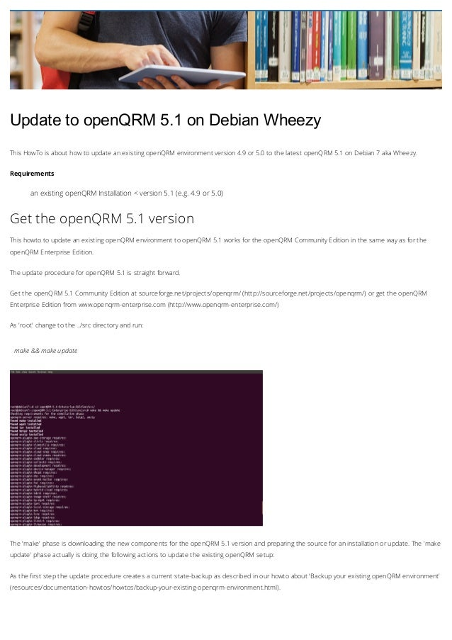 Update to openQRM 5.1 on Debian Wheezy This HowTo is about how to update an existing openQRM environment version 4.9 or 5....