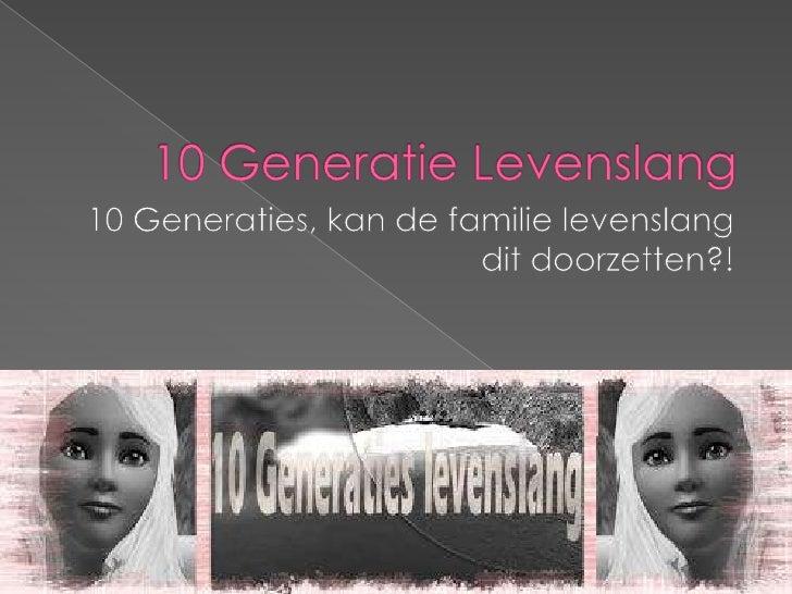 10 Generatie Levenslang<br />10 Generaties, kan de familie levenslang dit doorzetten?!<br />