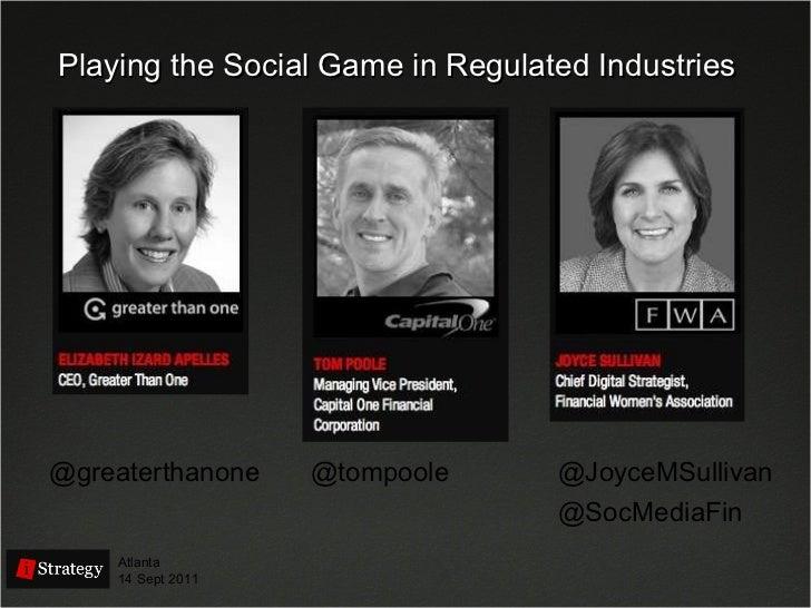 Playing the Social Game in Regulated Industries @greaterthanone Atlanta 14 Sept 2011 @SocMediaFin @JoyceMSullivan @tompoole