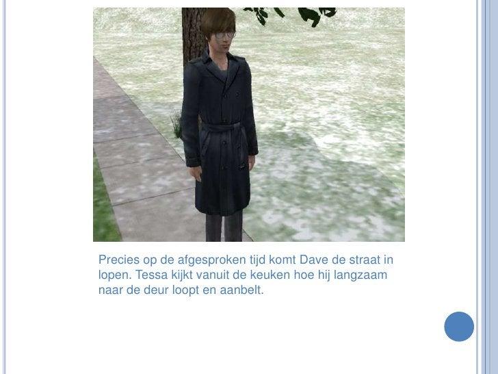 Precies op de afgesproken tijd komt Dave de straat in lopen. Tessa kijkt vanuit de keuken hoe hij langzaam naar de deur lo...