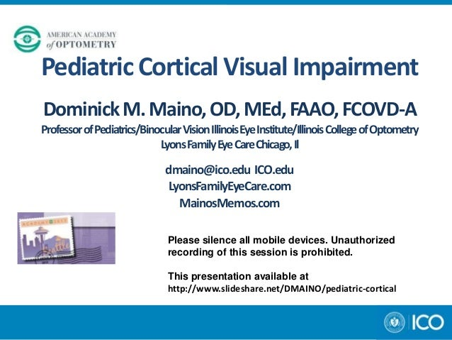 Pediatric Cortical Visual Impairment Dominick M. Maino, OD, MEd, FAAO, FCOVD-A Professor of Pediatrics/Binocular Vision Il...