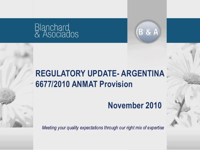Meeting your quality expectations through our right mix of expertise REGULATORY UPDATE- ARGENTINA 6677/2010 ANMAT Provisio...