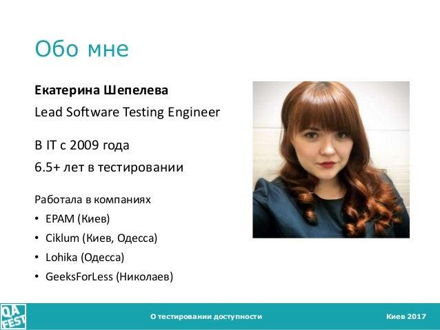 Киев 2017 Обо мне О тестировании доступности Екатерина Шепелева Lead Software Testing Engineer В IT с 2009 года 6.5+ лет в...
