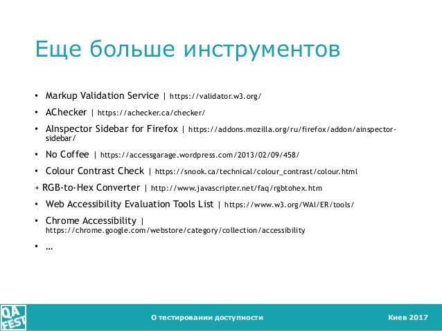 Киев 2017 Еще больше инструментов • Markup Validation Service   https://validator.w3.org/ • AChecker   https://achecker.ca...