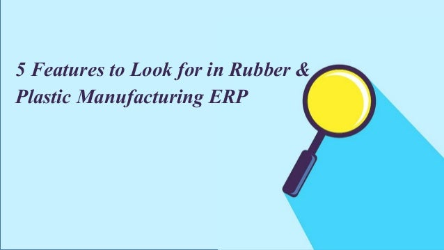 www.e2benterprise.com 5 Features to Look for in Rubber & Plastic Manufacturing ERP