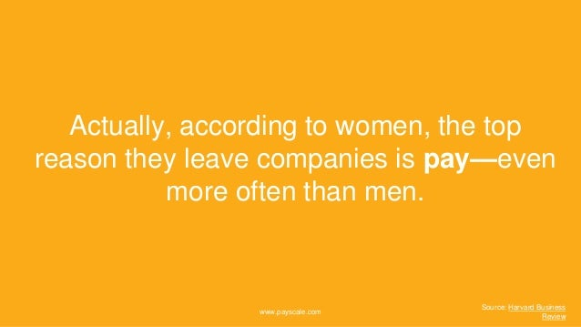 www.payscale.com Actually, according to women, the top reason they leave companies is pay—even more often than men. Source...
