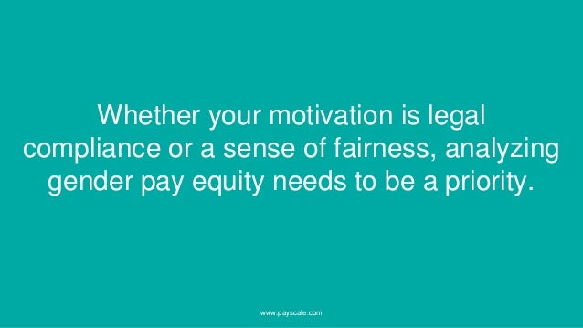 www.payscale.com Whether your motivation is legal compliance or a sense of fairness, analyzing gender pay equity needs to ...