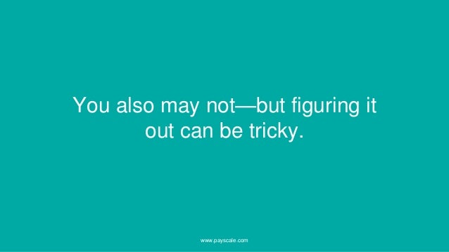 You also may not—but figuring it out can be tricky. www.payscale.com