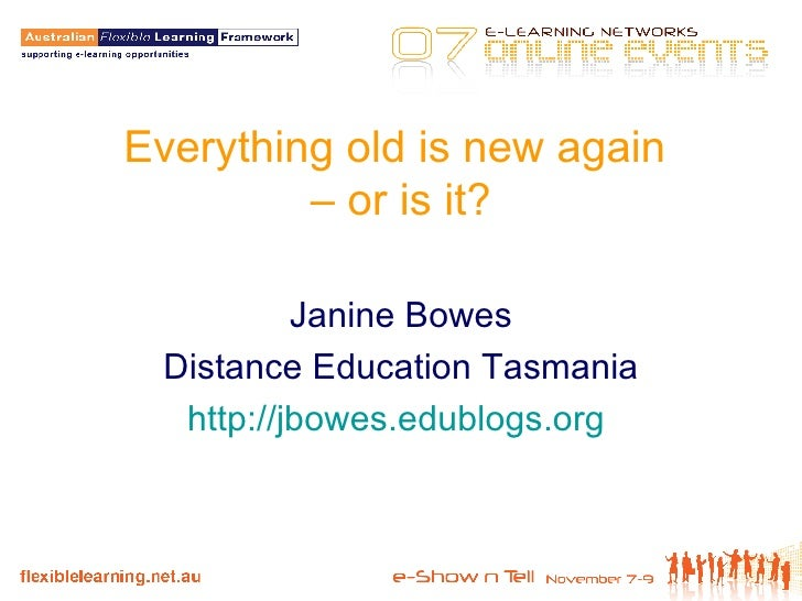 Everything old is new again  – or is it? Janine Bowes Distance Education Tasmania http://jbowes.edublogs.org