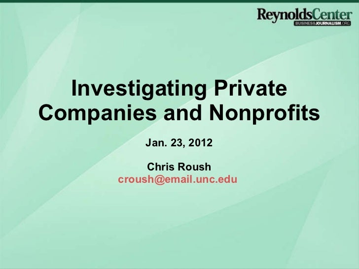 Investigating Private Companies and Nonprofits Jan. 23, 2012 Chris Roush [email_address]