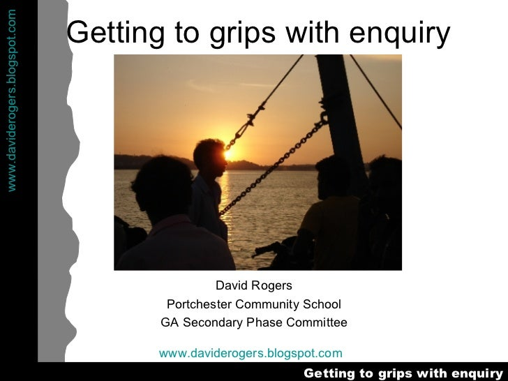 Getting to grips with enquiry David Rogers Portchester Community School GA Secondary Phase Committee www.daviderogers.blog...
