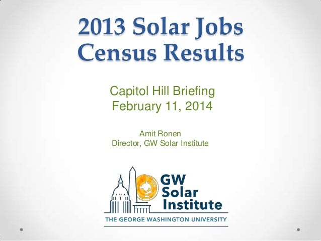 2013 Solar Jobs Census Results Capitol Hill Briefing February 11, 2014 Amit Ronen Director, GW Solar Institute