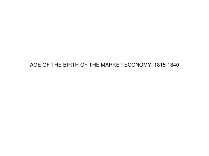 AGE OF THE BIRTH OF THE MARKET ECONOMY, 1815-1840