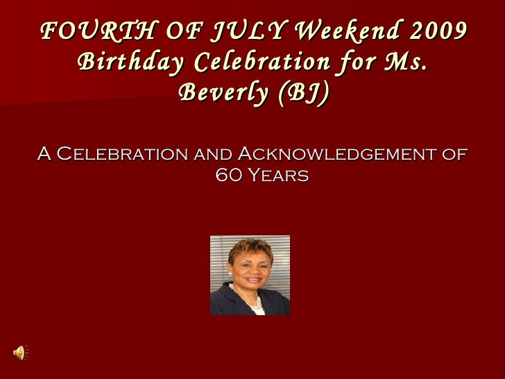 FOURTH OF JULY Weekend 2009 Birthday Celebration for Ms. Beverly (BJ) <ul><li>A Celebration and Acknowledgement of 60 Year...