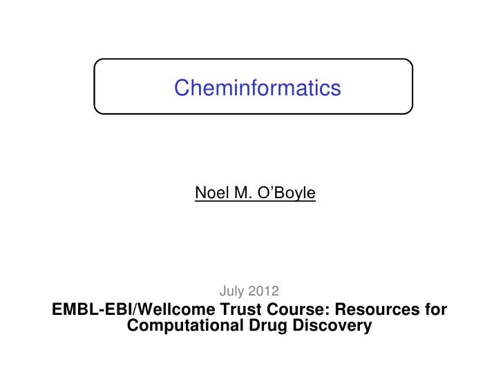 "Cheminformatics                Noel M. O""Boyle                   July 2012EMBL-EBI/Wellcome Trust Course: Resources for   ..."