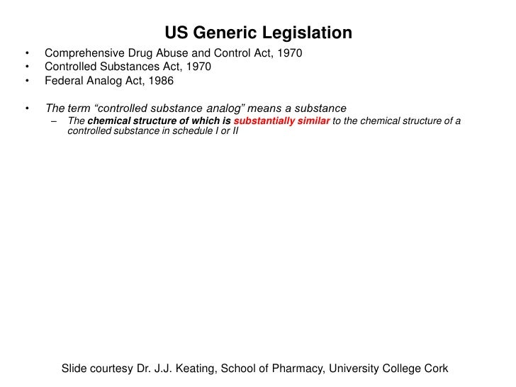 US Generic Legislation•   Comprehensive Drug Abuse and Control Act, 1970•   Controlled Substances Act, 1970•   Federal Ana...