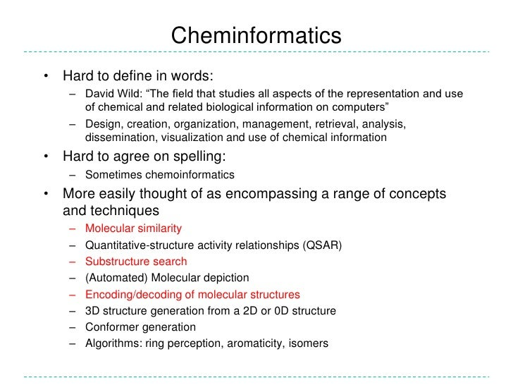 """Cheminformatics• Hard to define in words:   – David Wild: """"The field that studies all aspects of the representation and us..."""