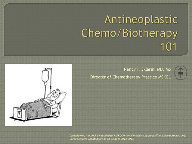 Nancy T. Sklarin, MD, MS Director of Chemotherapy Practice MSKCC The following material is intended for MSKCC internal med...