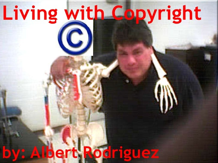 Living with Copyright<br />by: Albert Rodriguez<br />by: Albert Rodriguez<br />