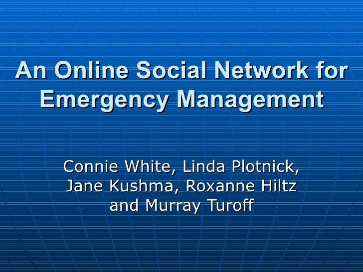 An Online Social Network for Emergency Management Connie White, Linda Plotnick, Jane Kushma, Roxanne Hiltz and Murray Turoff