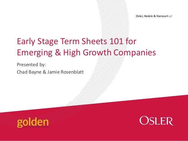 Osler, Hoskin & Harcourt LLP Presented by: Chad Bayne & Jamie Rosenblatt Early Stage Term Sheets 101 for Emerging & High G...
