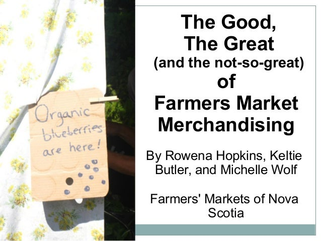 The Good, The Great (and the not-so-great) of Farmers Market Merchandising By Rowena Hopkins, Keltie Butler, and Michelle ...