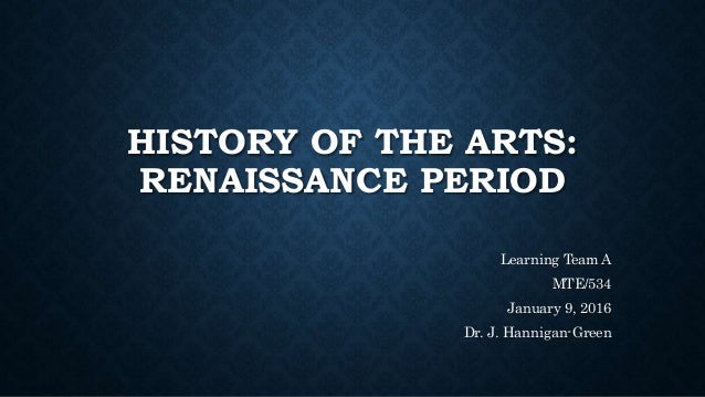 HISTORY OF THE ARTS: RENAISSANCE PERIOD Learning Team A MTE/534 January 9, 2016 Dr. J. Hannigan-Green