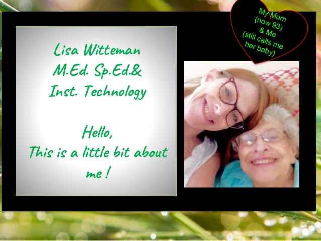 My mom Lisa Witteman M.Ed. Sp.Ed.& Inst. Technology Hello, This is a little bit about me !