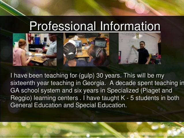 Professional Information I have been teaching for (gulp) 30 years. This will be my sixteenth year teaching in Georgia. A d...