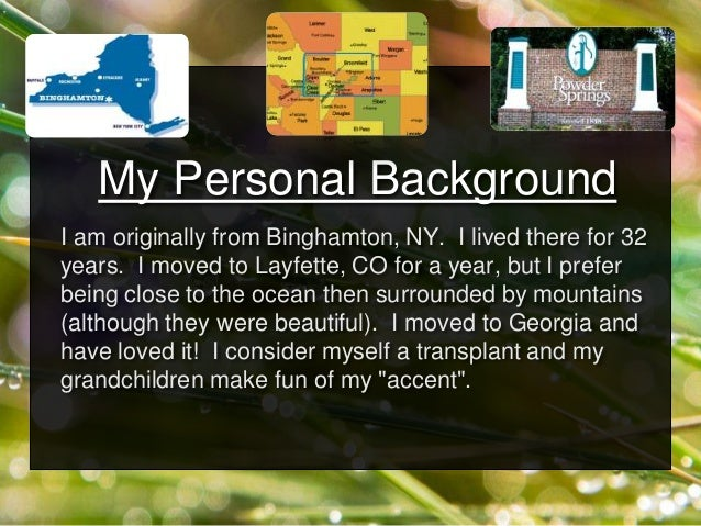My Personal Background I am originally from Binghamton, NY. I lived there for 32 years. I moved to Layfette, CO for a year...