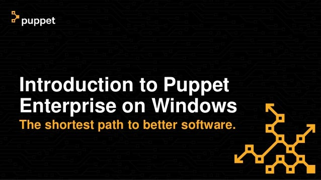 Introduction to Puppet Enterprise on Windows The shortest path to better software.