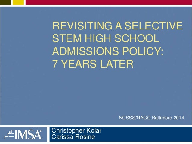 REVISITING A SELECTIVE  STEM HIGH SCHOOL  ADMISSIONS POLICY:  7 YEARS LATER  Christopher Kolar  Carissa Rosine  NCSSS/NAGC...