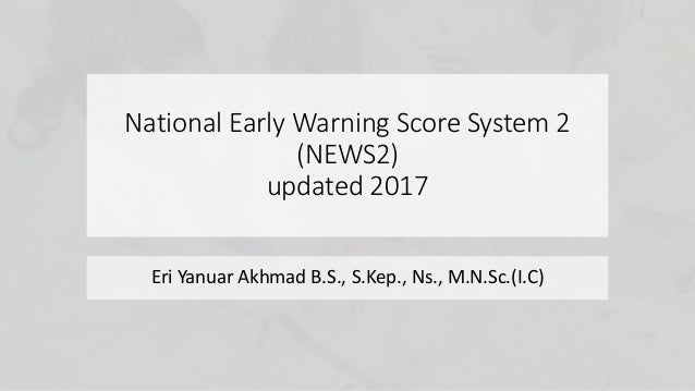 National Early Warning Score System 2 (NEWS2) updated 2017 Eri Yanuar Akhmad B.S., S.Kep., Ns., M.N.Sc.(I.C)