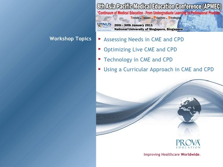 Workshop Topics Improving Healthcare  Worldwide . Assessing Needs in CME and CPD Optimizing Live CME and CPD Technology in...
