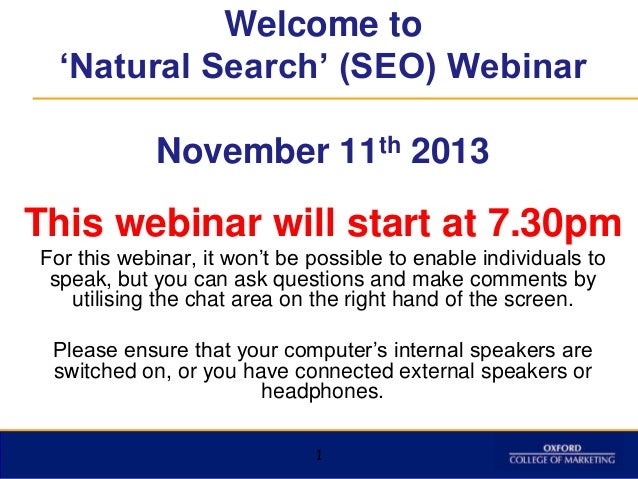 "Welcome to 'Natural Search' (SEO) Webinar November 11th 2013  This webinar will start at 7.30pm For this webinar, it won""t..."