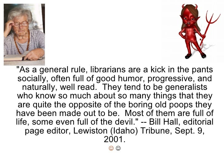 """""""As a general rule, librarians are a kick in the pants socially, often full of good humor, progressive, and naturally..."""