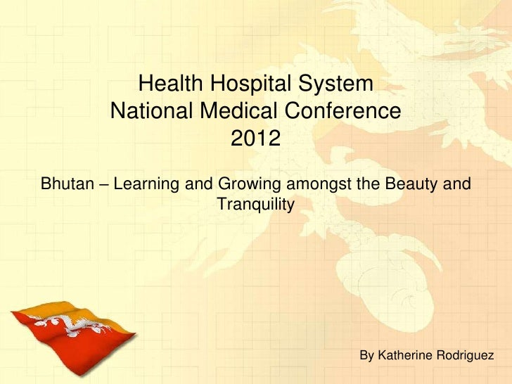 Health Hospital SystemNational Medical Conference 2012<br />Bhutan – Learning and Growing amongst the Beauty and Tranquili...
