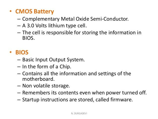• CMOS Battery – Complementary Metal Oxide Semi-Conductor. – A 3.0 Volts lithium type cell. – The cell is responsible for ...